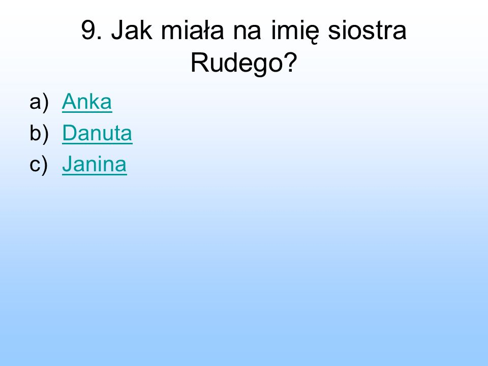 9. Jak miała na imię siostra Rudego? a)AnkaAnka b)DanutaDanuta c)JaninaJanina