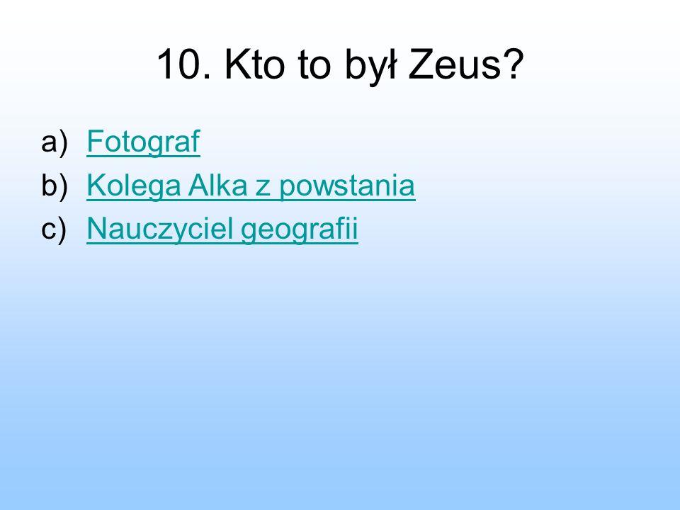 10. Kto to był Zeus? a)FotografFotograf b)Kolega Alka z powstaniaKolega Alka z powstania c)Nauczyciel geografiiNauczyciel geografii