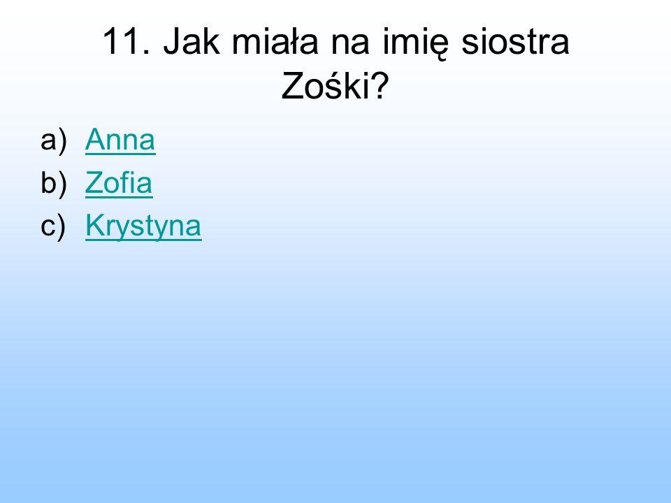 11. Jak miała na imię siostra Zośki? a)AnnaAnna b)ZofiaZofia c)KrystynaKrystyna