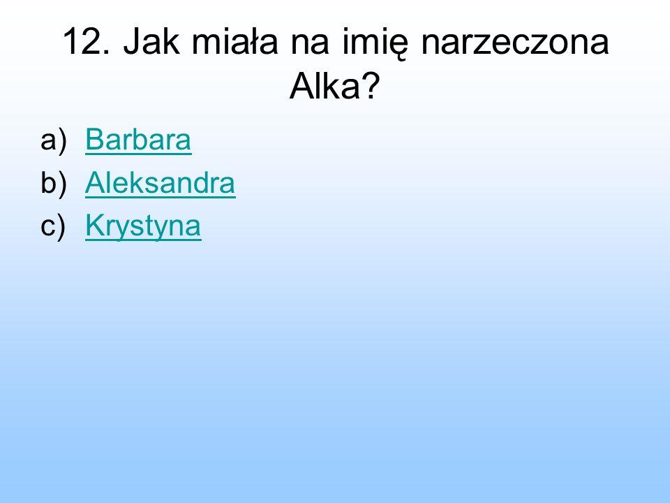 12. Jak miała na imię narzeczona Alka? a)BarbaraBarbara b)AleksandraAleksandra c)KrystynaKrystyna