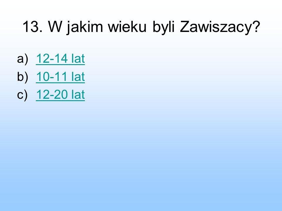 13. W jakim wieku byli Zawiszacy? a)12-14 lat12-14 lat b)10-11 lat10-11 lat c)12-20 lat12-20 lat
