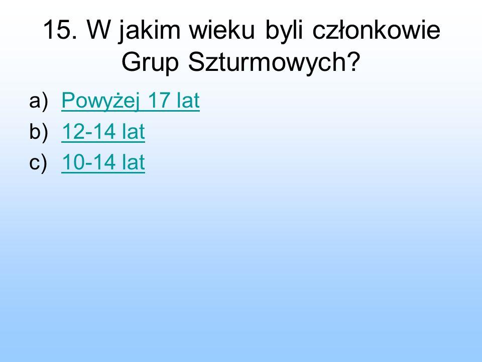 15. W jakim wieku byli członkowie Grup Szturmowych? a)Powyżej 17 latPowyżej 17 lat b)12-14 lat12-14 lat c)10-14 lat10-14 lat