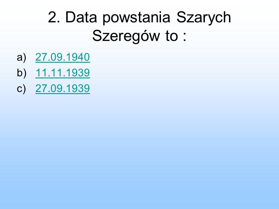 2. Data powstania Szarych Szeregów to : a)27.09.194027.09.1940 b)11.11.193911.11.1939 c)27.09.193927.09.1939