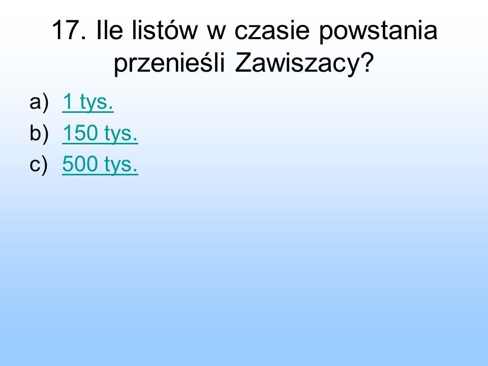 17. Ile listów w czasie powstania przenieśli Zawiszacy? a)1 tys.1 tys. b)150 tys.150 tys. c)500 tys.500 tys.