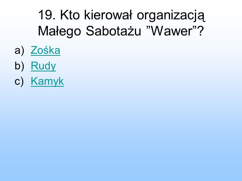 19. Kto kierował organizacją Małego Sabotażu Wawer? a)ZośkaZośka b)RudyRudy c)KamykKamyk