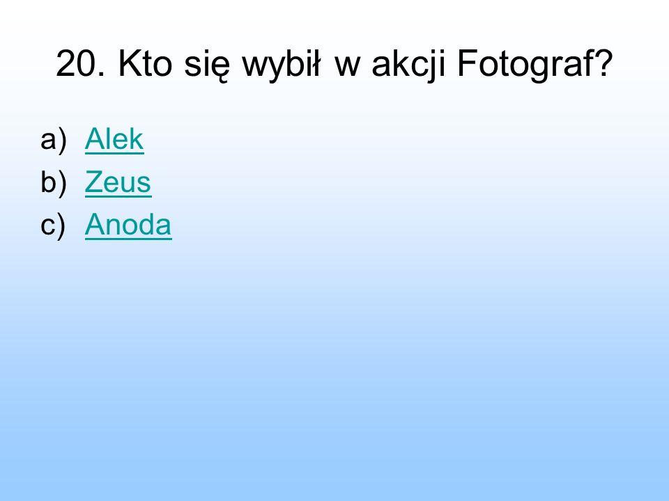 20. Kto się wybił w akcji Fotograf? a)AlekAlek b)ZeusZeus c)AnodaAnoda