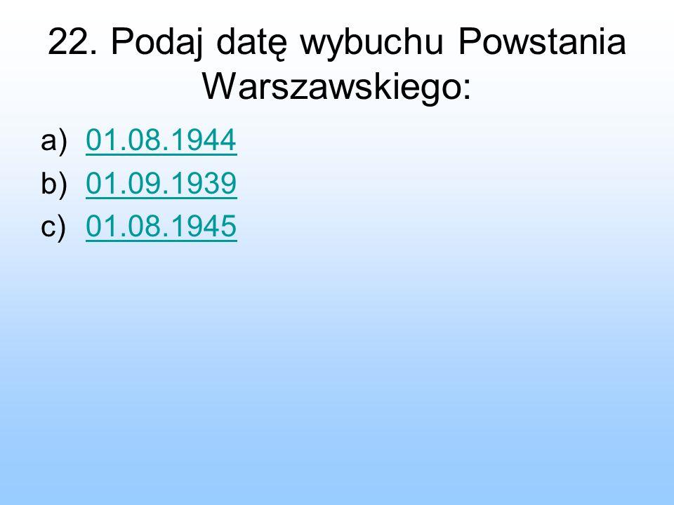 22. Podaj datę wybuchu Powstania Warszawskiego: a)01.08.194401.08.1944 b)01.09.193901.09.1939 c)01.08.194501.08.1945