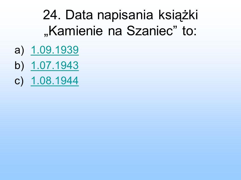 24. Data napisania książki Kamienie na Szaniec to: a)1.09.19391.09.1939 b)1.07.19431.07.1943 c)1.08.19441.08.1944