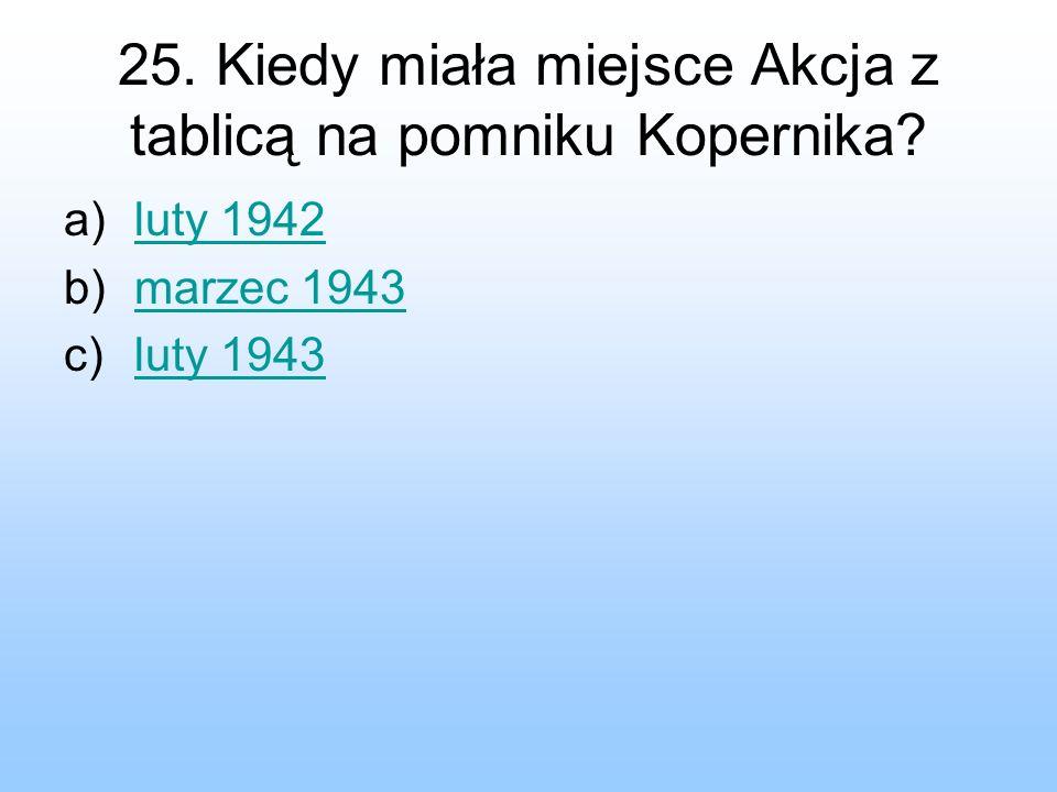 25. Kiedy miała miejsce Akcja z tablicą na pomniku Kopernika? a)luty 1942luty 1942 b)marzec 1943marzec 1943 c)luty 1943luty 1943