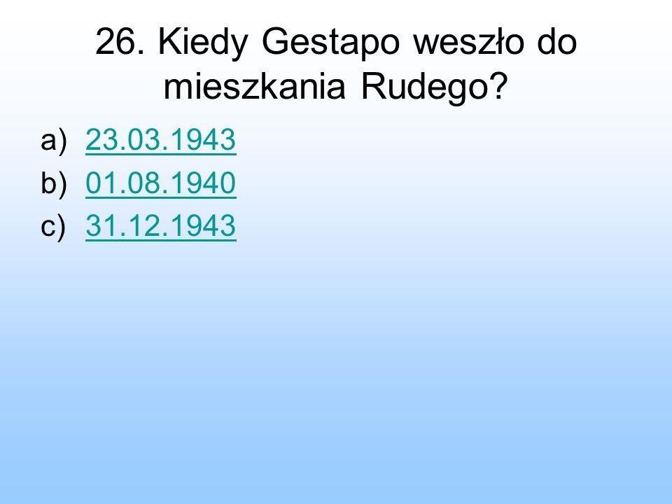 26. Kiedy Gestapo weszło do mieszkania Rudego? a)23.03.194323.03.1943 b)01.08.194001.08.1940 c)31.12.194331.12.1943