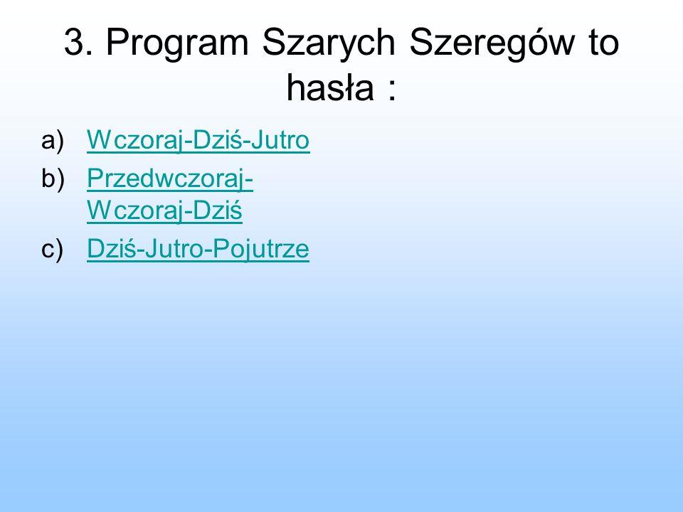 3. Program Szarych Szeregów to hasła : a)Wczoraj-Dziś-JutroWczoraj-Dziś-Jutro b)Przedwczoraj- Wczoraj-DziśPrzedwczoraj- Wczoraj-Dziś c)Dziś-Jutro-Poju
