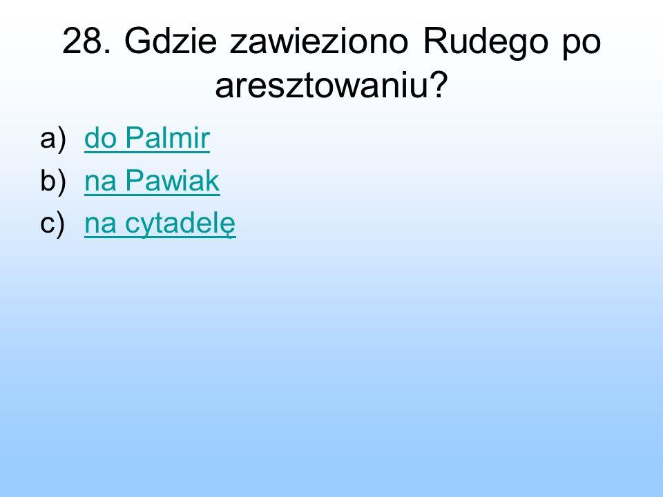 28. Gdzie zawieziono Rudego po aresztowaniu? a)do Palmirdo Palmir b)na Pawiakna Pawiak c)na cytadelęna cytadelę
