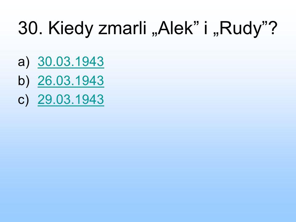 30. Kiedy zmarli Alek i Rudy? a)30.03.194330.03.1943 b)26.03.194326.03.1943 c)29.03.194329.03.1943
