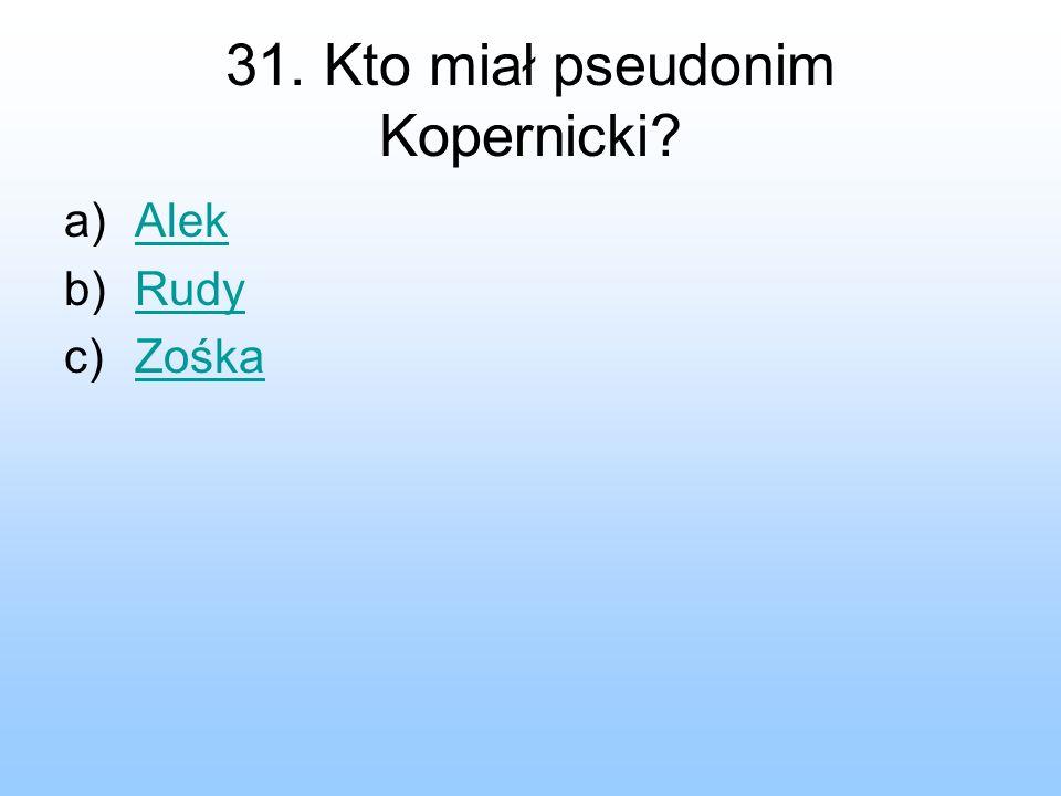 31. Kto miał pseudonim Kopernicki? a)AlekAlek b)RudyRudy c)ZośkaZośka