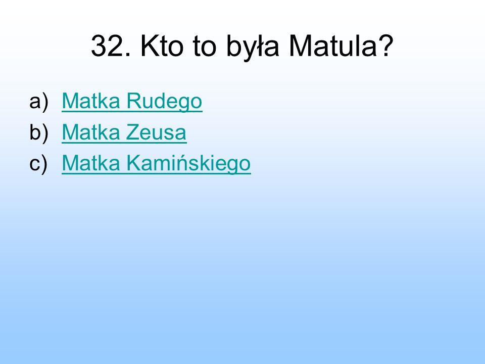 32. Kto to była Matula? a)Matka RudegoMatka Rudego b)Matka ZeusaMatka Zeusa c)Matka KamińskiegoMatka Kamińskiego