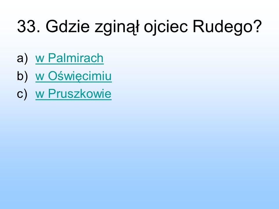 33. Gdzie zginął ojciec Rudego? a)w Palmirachw Palmirach b)w Oświęcimiuw Oświęcimiu c)w Pruszkowiew Pruszkowie