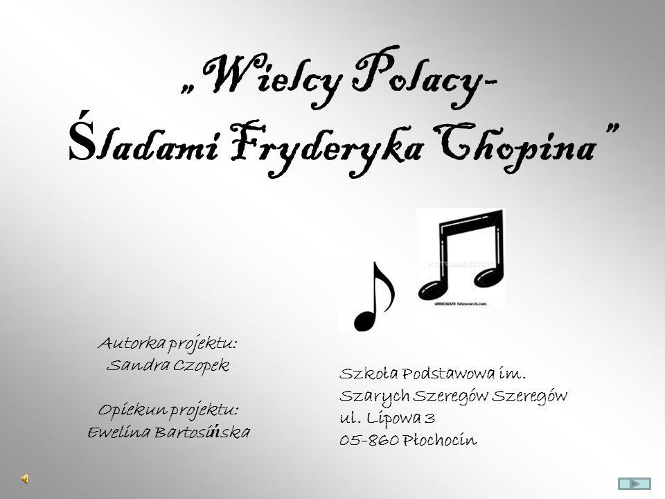 Wielcy Polacy- Ś ladami Fryderyka Chopina Autorka projektu: Sandra Czopek Opiekun projektu: Ewelina Bartosi ń ska Szkoła Podstawowa im. Szarych Szereg
