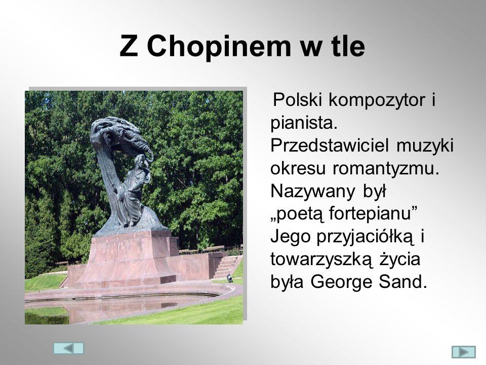 Z Chopinem w tle Polski kompozytor i pianista. Przedstawiciel muzyki okresu romantyzmu. Nazywany był poetą fortepianu Jego przyjaciółką i towarzyszką