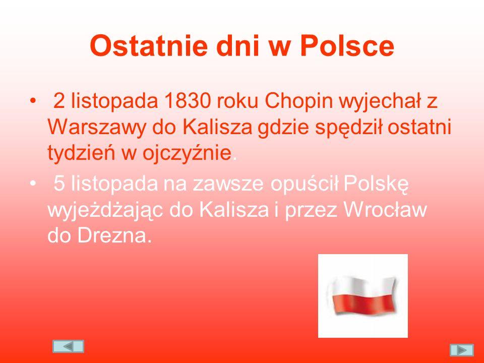 Ostatnie dni w Polsce 2 listopada 1830 roku Chopin wyjechał z Warszawy do Kalisza gdzie spędził ostatni tydzień w ojczyźnie. 5 listopada na zawsze opu