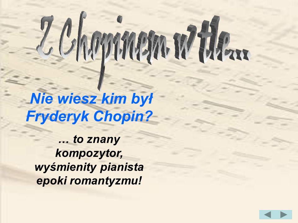 Nie wiesz kim był Fryderyk Chopin? … to znany kompozytor, wyśmienity pianista epoki romantyzmu!