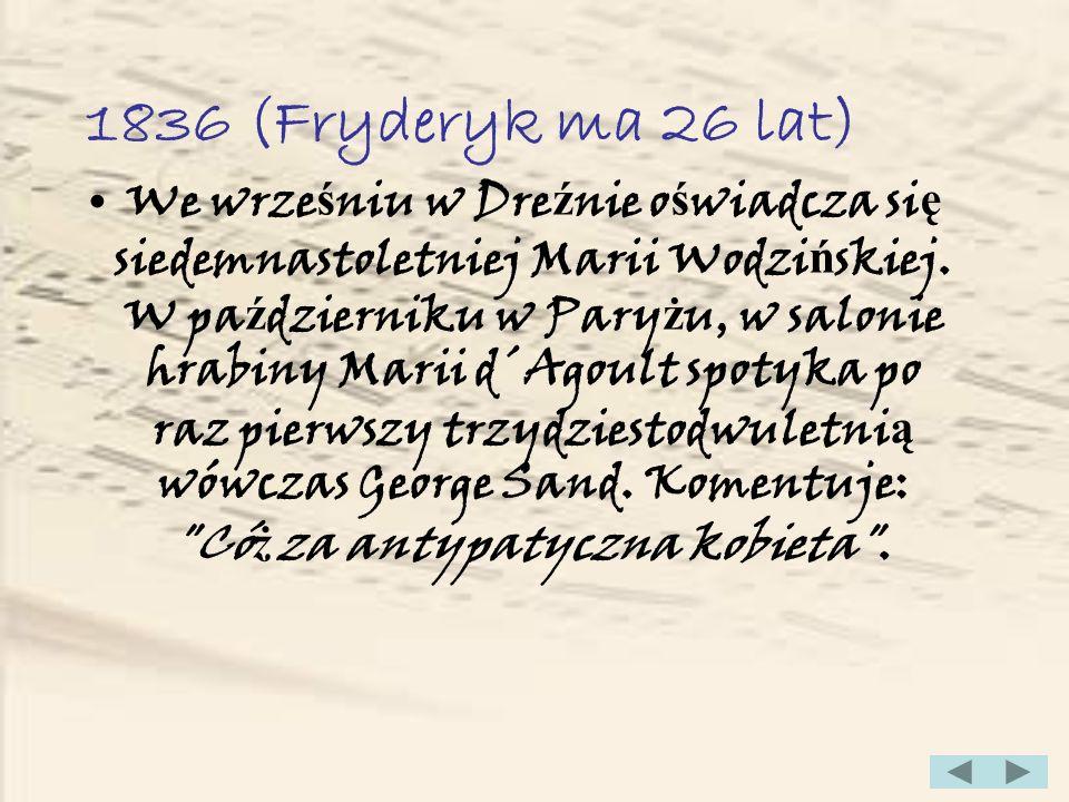 1838 (Fryderyk ma 28 lat) W maju zbli ż a si ę z George Sand, w lipcu Eugene Delacroix szkicuje ich wspólny portret, w pa ź dzierniku wyje ż d ż aj ą razem na Majork ę, gdzie ma si ę dopełni ć ich romans.
