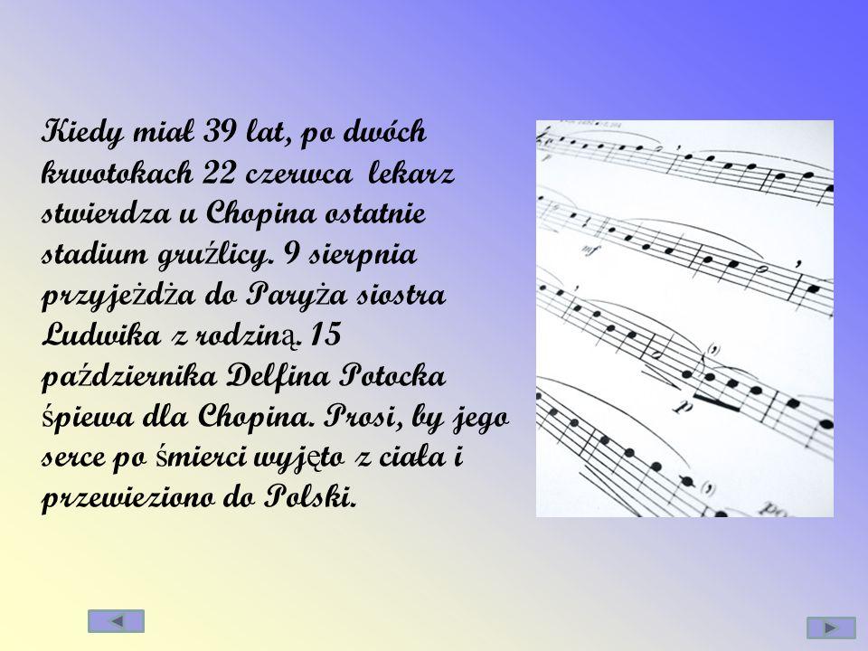 Kiedy miał 39 lat, po dwóch krwotokach 22 czerwca lekarz stwierdza u Chopina ostatnie stadium gru ź licy. 9 sierpnia przyje ż d ż a do Pary ż a siostr