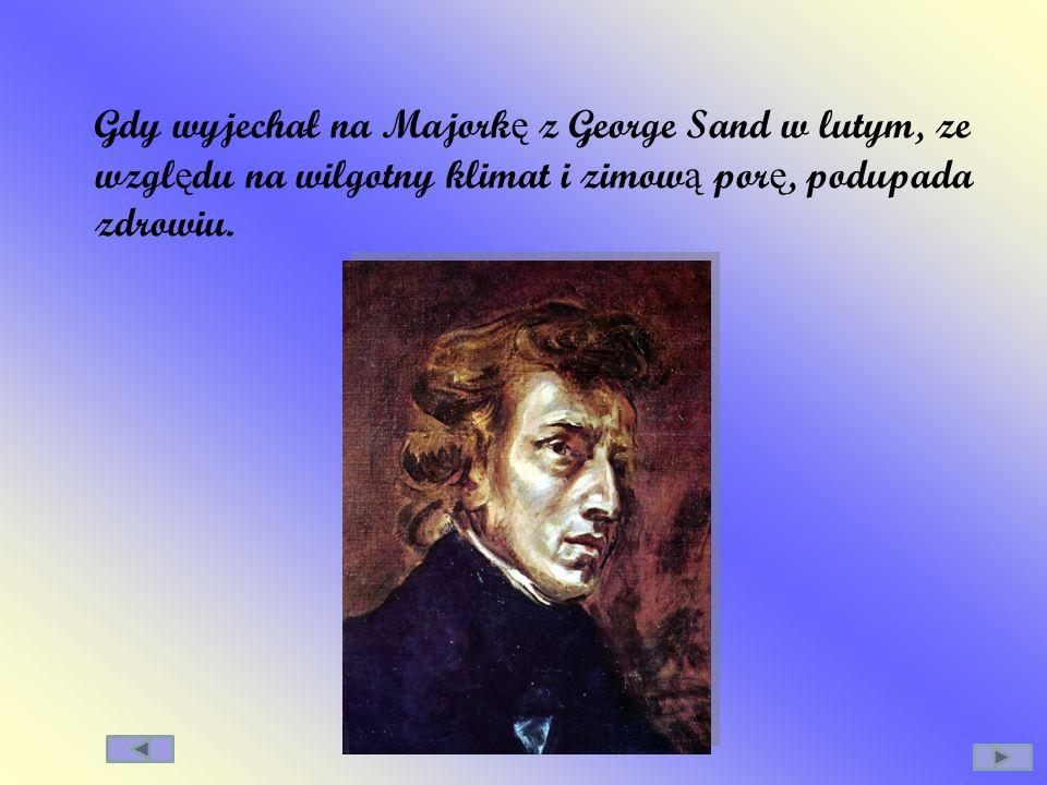 Gdy wyjechał na Majork ę z George Sand w lutym, ze wzgl ę du na wilgotny klimat i zimow ą por ę, podupada zdrowiu.