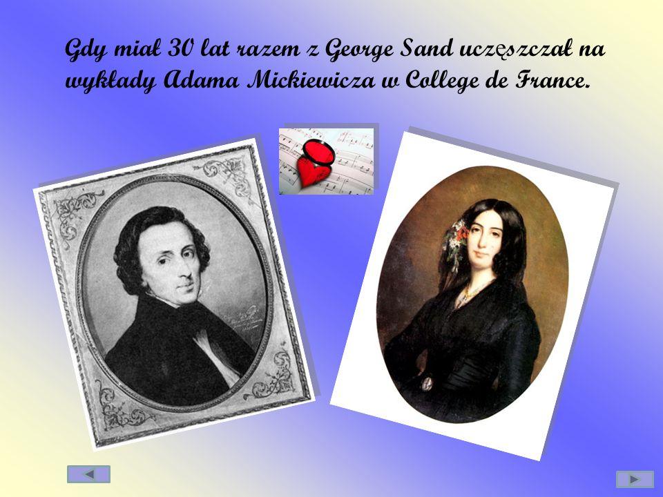 Gdy miał 30 lat razem z George Sand ucz ę szczał na wykłady Adama Mickiewicza w College de France.