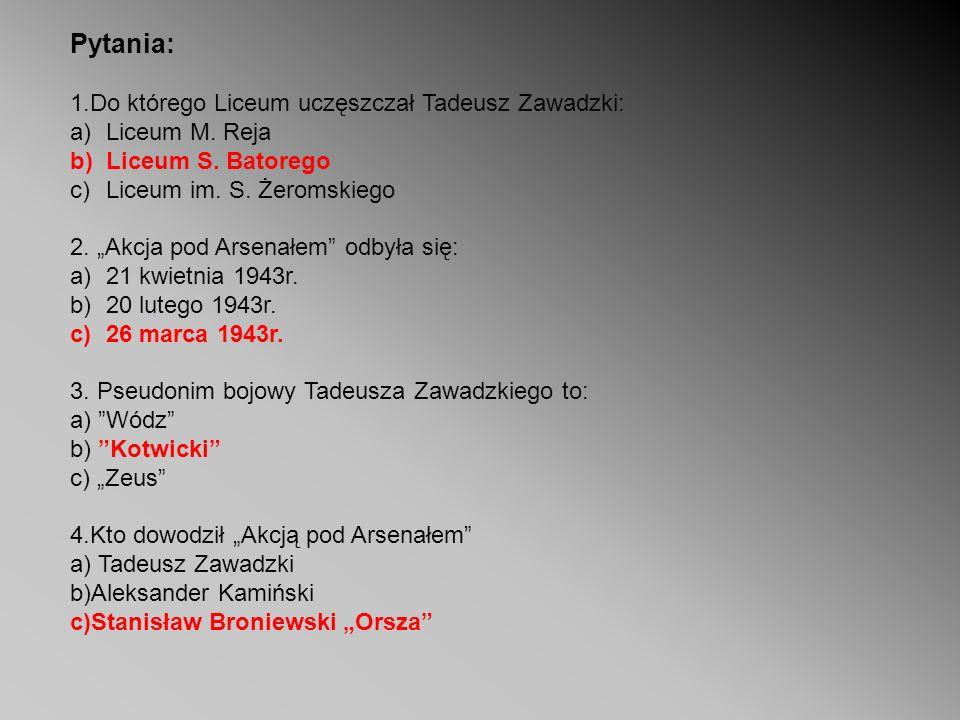 Pytania: 1.Do którego Liceum uczęszczał Tadeusz Zawadzki: a)Liceum M. Reja b)Liceum S. Batorego c)Liceum im. S. Żeromskiego 2. Akcja pod Arsenałem odb