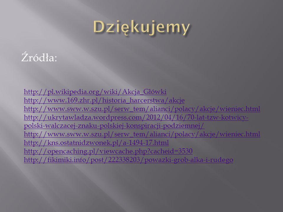 Źródła: http://pl.wikipedia.org/wiki/Akcja_Główki http://www.169.zhr.pl/historia_harcerstwa/akcje http://www.sww.w.szu.pl/serw_tem/alianci/polacy/akcj