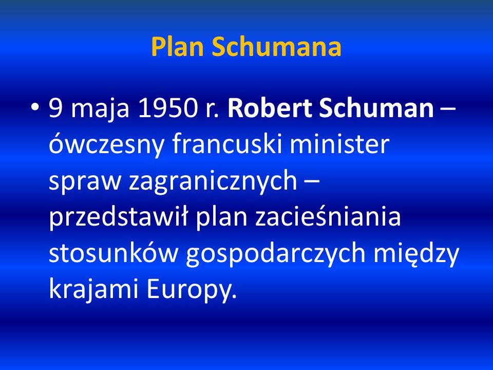 Plan Schumana 9 maja 1950 r. Robert Schuman – ówczesny francuski minister spraw zagranicznych – przedstawił plan zacieśniania stosunków gospodarczych