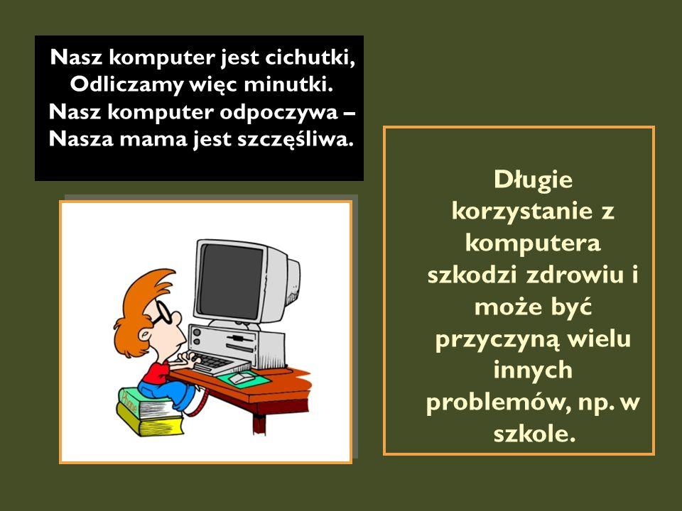 Nasz komputer jest cichutki, Odliczamy więc minutki. Nasz komputer odpoczywa – Nasza mama jest szczęśliwa. Długie korzystanie z komputera szkodzi zdro