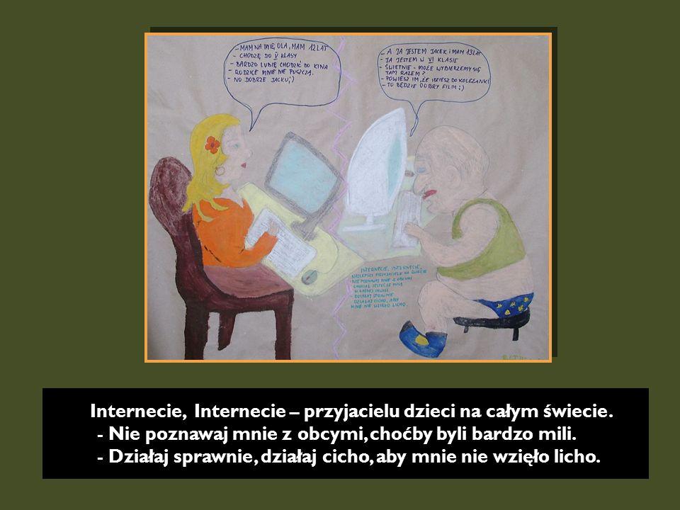 Internecie, Internecie – przyjacielu dzieci na całym świecie. - Nie poznawaj mnie z obcymi, choćby byli bardzo mili. - Działaj sprawnie, działaj cicho