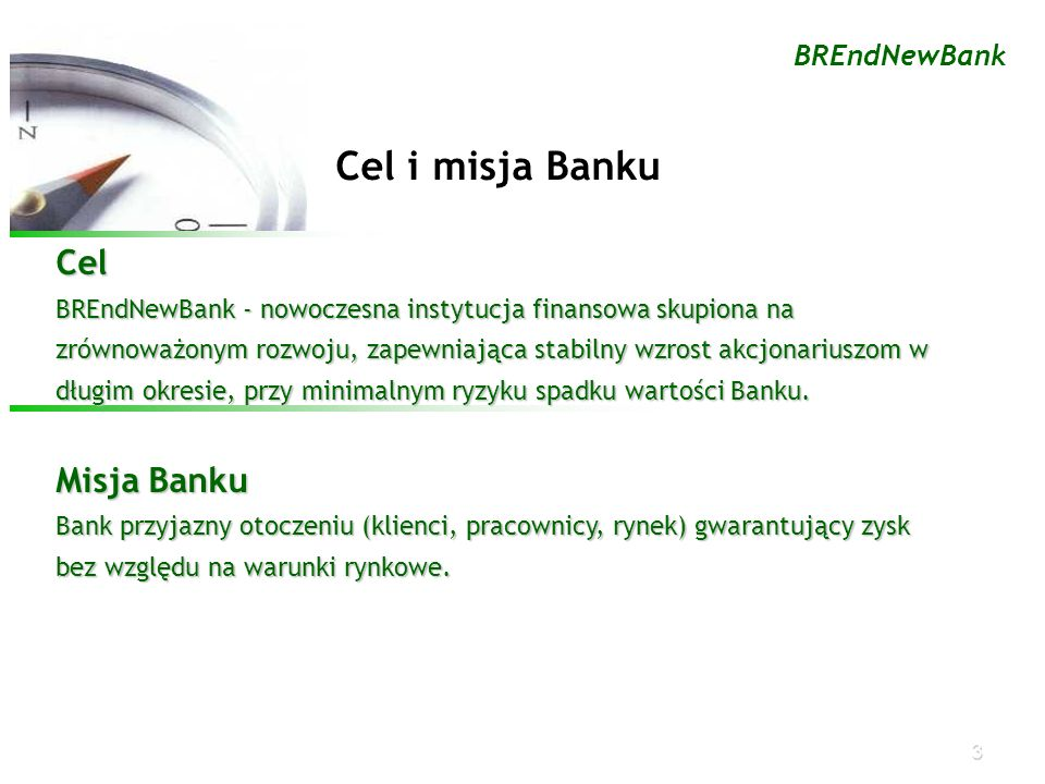 3 BREndNewBank Cel i misja Banku Cel BREndNewBank - nowoczesna instytucja finansowa skupiona na zrównoważonym rozwoju, zapewniająca stabilny wzrost ak