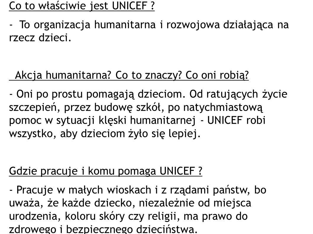 Co to właściwie jest UNICEF ? - To organizacja humanitarna i rozwojowa działająca na rzecz dzieci. Akcja humanitarna? Co to znaczy? Co oni robią? - On