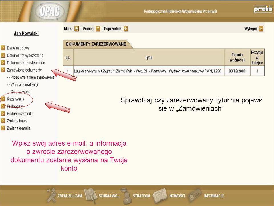 Sprawdzaj czy zarezerwowany tytuł nie pojawił się w Zamówieniach Wpisz swój adres e-mail, a informacja o zwrocie zarezerwowanego dokumentu zostanie wysłana na Twoje konto