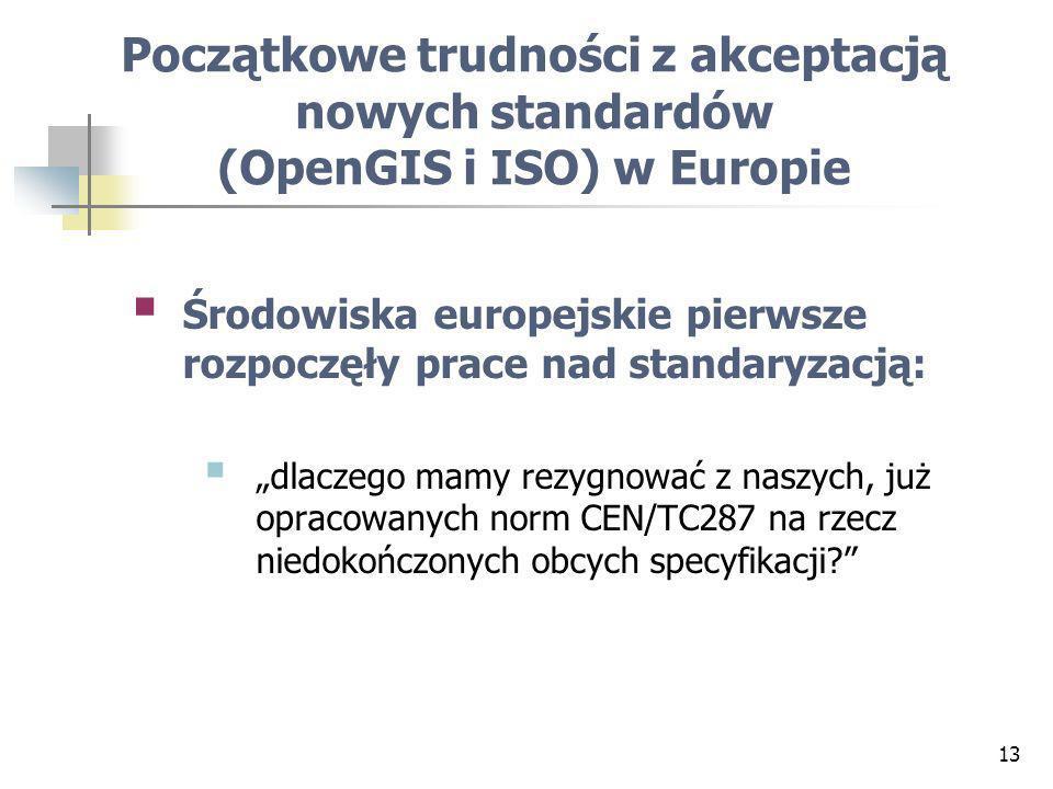 13 Początkowe trudności z akceptacją nowych standardów (OpenGIS i ISO) w Europie Środowiska europejskie pierwsze rozpoczęły prace nad standaryzacją: dlaczego mamy rezygnować z naszych, już opracowanych norm CEN/TC287 na rzecz niedokończonych obcych specyfikacji?