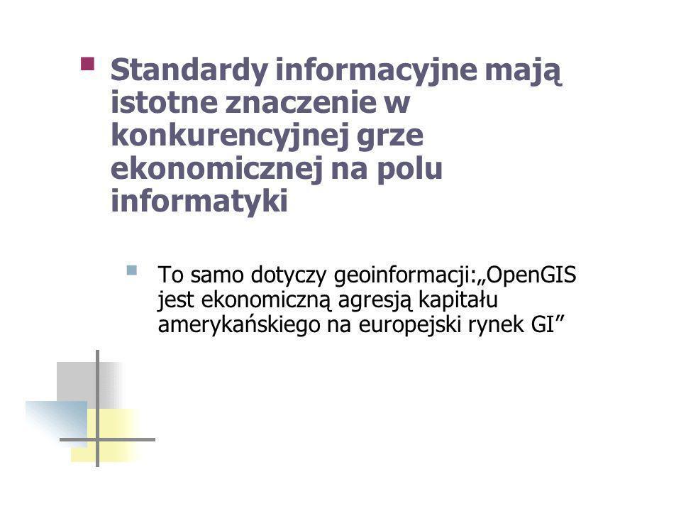 Standardy informacyjne mają istotne znaczenie w konkurencyjnej grze ekonomicznej na polu informatyki To samo dotyczy geoinformacji:OpenGIS jest ekonomiczną agresją kapitału amerykańskiego na europejski rynek GI