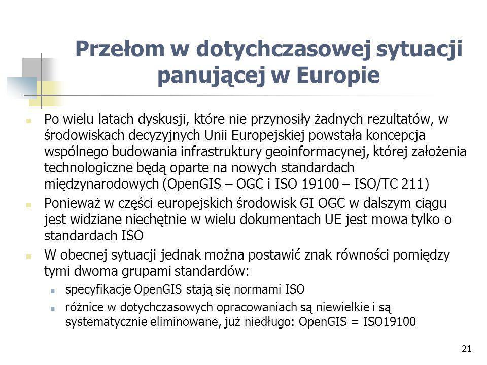 21 Przełom w dotychczasowej sytuacji panującej w Europie Po wielu latach dyskusji, które nie przynosiły żadnych rezultatów, w środowiskach decyzyjnych Unii Europejskiej powstała koncepcja wspólnego budowania infrastruktury geoinformacynej, której założenia technologiczne będą oparte na nowych standardach międzynarodowych (OpenGIS – OGC i ISO 19100 – ISO/TC 211) Ponieważ w części europejskich środowisk GI OGC w dalszym ciągu jest widziane niechętnie w wielu dokumentach UE jest mowa tylko o standardach ISO W obecnej sytuacji jednak można postawić znak równości pomiędzy tymi dwoma grupami standardów: specyfikacje OpenGIS stają się normami ISO różnice w dotychczasowych opracowaniach są niewielkie i są systematycznie eliminowane, już niedługo: OpenGIS = ISO19100