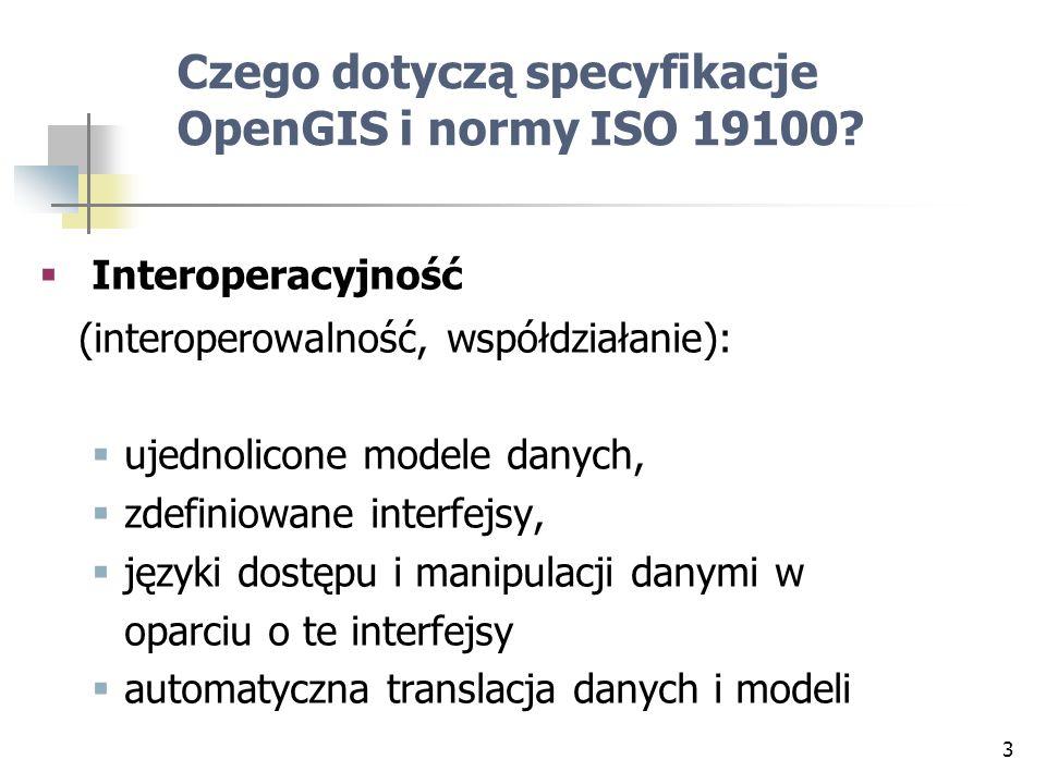 3 Czego dotyczą specyfikacje OpenGIS i normy ISO 19100? Interoperacyjność (interoperowalność, współdziałanie): ujednolicone modele danych, zdefiniowan
