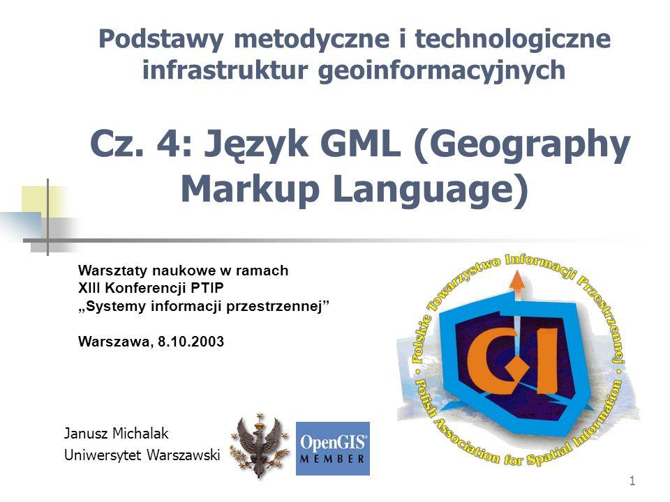 1 Podstawy metodyczne i technologiczne infrastruktur geoinformacyjnych Cz. 4: Język GML (Geography Markup Language) Warsztaty naukowe w ramach XIII Ko
