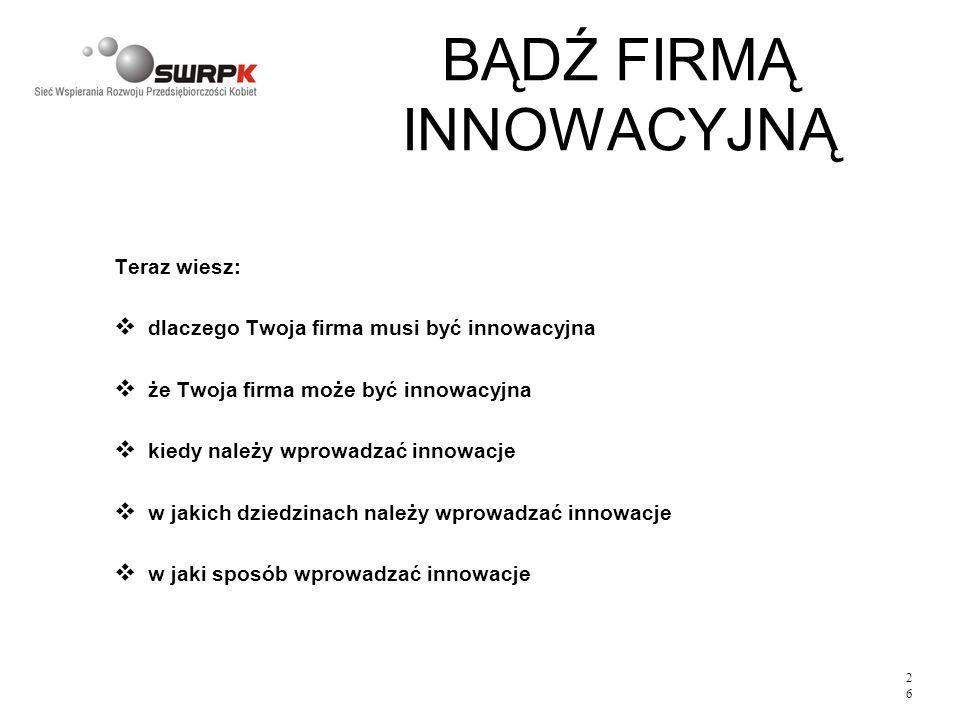 2626 BĄDŹ FIRMĄ INNOWACYJNĄ Teraz wiesz: v dlaczego Twoja firma musi być innowacyjna v że Twoja firma może być innowacyjna v kiedy należy wprowadzać i