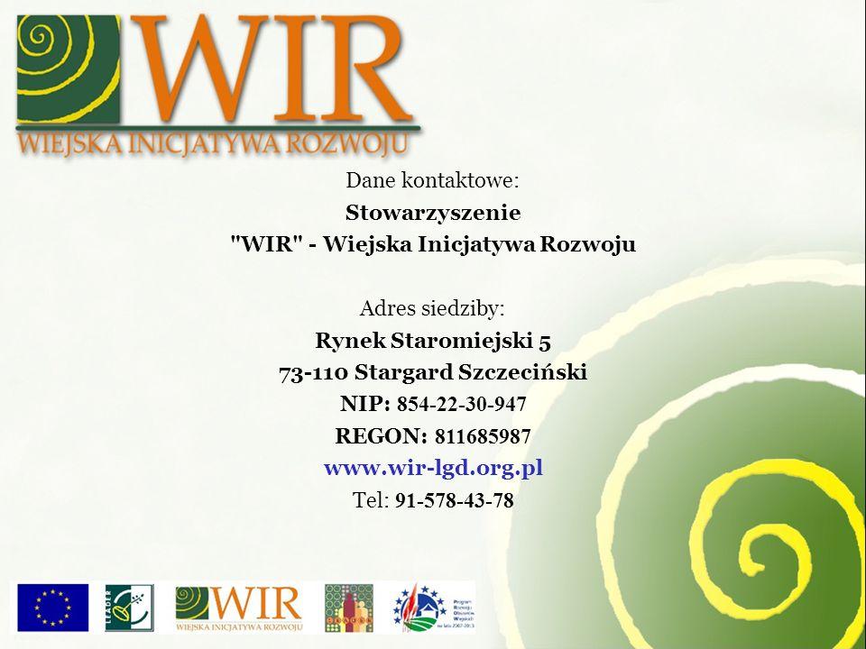 Dane kontaktowe: Stowarzyszenie WIR - Wiejska Inicjatywa Rozwoju Adres siedziby: Rynek Staromiejski 5 73-110 Stargard Szczeciński NIP: 854-22-30-947 REGON: 811685987 www.wir-lgd.org.pl Tel: 91-578-43-78