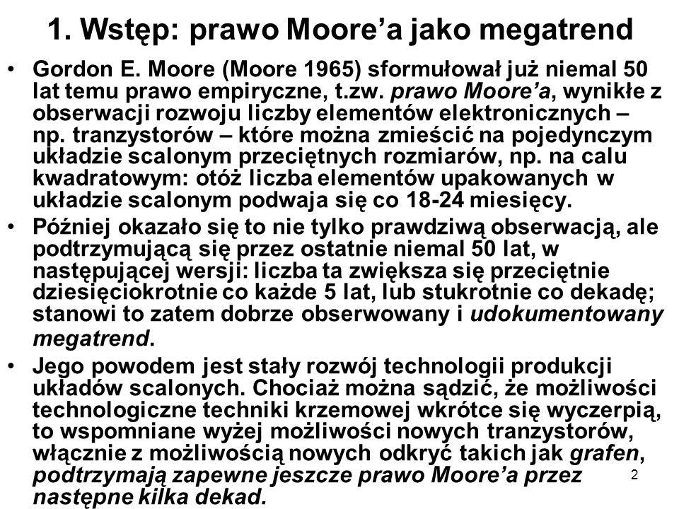 2 1. Wstęp: prawo Moorea jako megatrend Gordon E. Moore (Moore 1965) sformułował już niemal 50 lat temu prawo empiryczne, t.zw. prawo Moorea, wynikłe