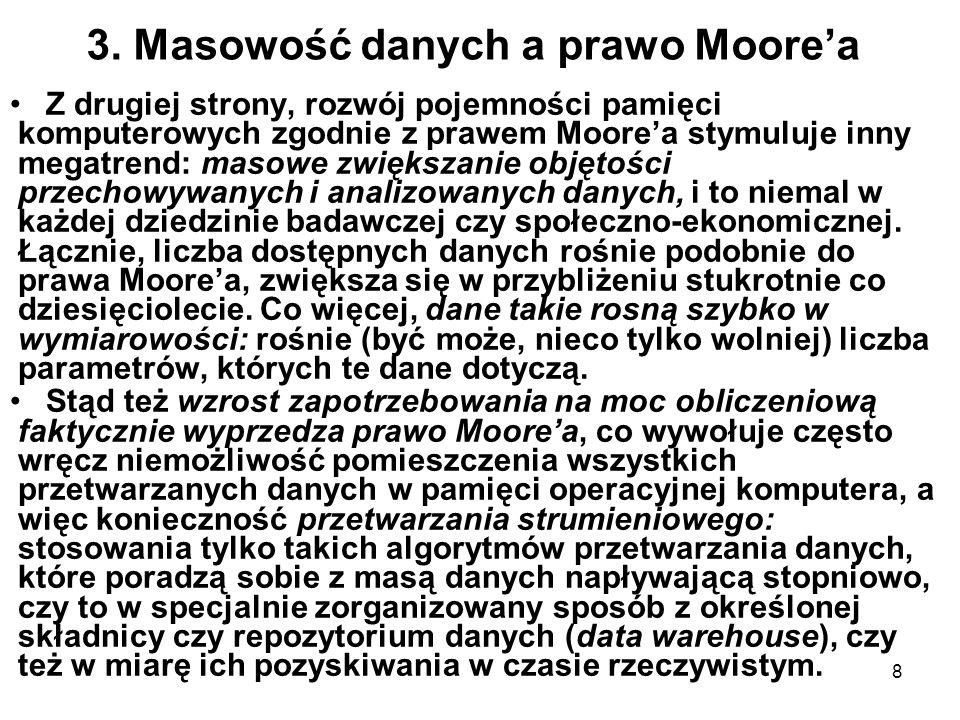 8 3. Masowość danych a prawo Moorea Z drugiej strony, rozwój pojemności pamięci komputerowych zgodnie z prawem Moorea stymuluje inny megatrend: masowe