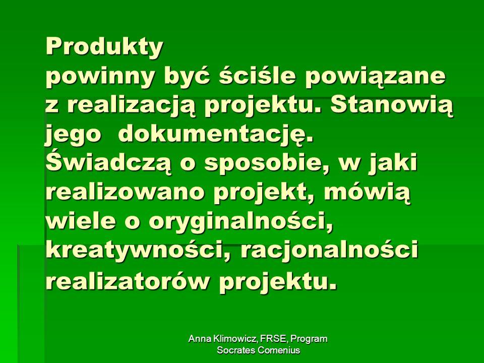 Anna Klimowicz, FRSE, Program Socrates Comenius Produkty powinny być ściśle powiązane z realizacją projektu. Stanowią jego dokumentację. Świadczą o sp