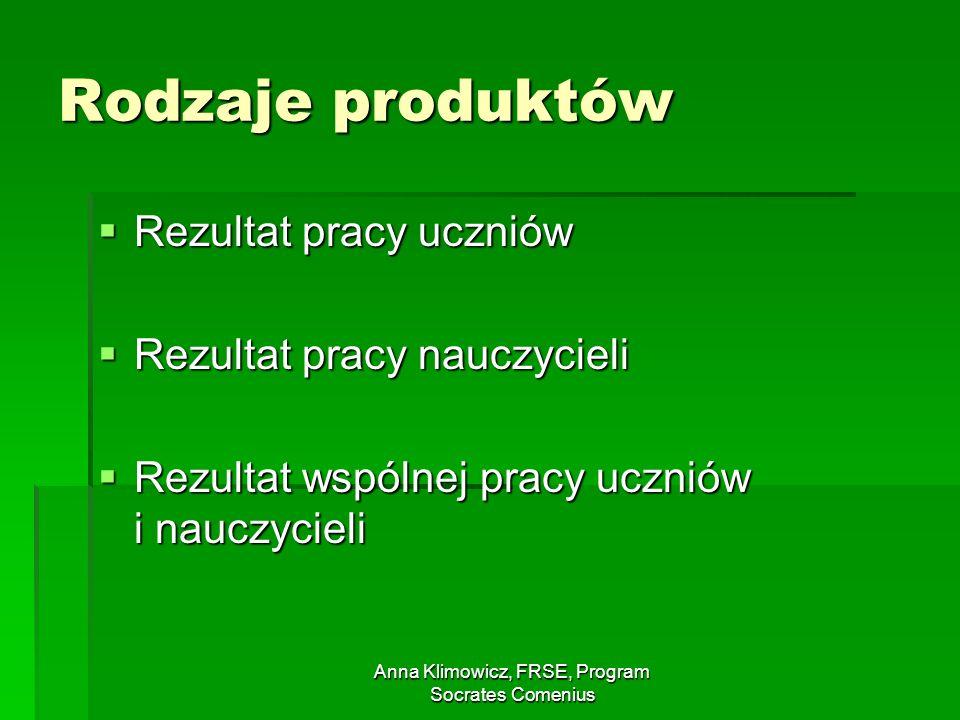 Anna Klimowicz, FRSE, Program Socrates Comenius Rodzaje produktów Rezultat pracy uczniów Rezultat pracy uczniów Rezultat pracy nauczycieli Rezultat pr