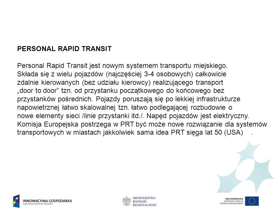 PERSONAL RAPID TRANSIT Personal Rapid Transit jest nowym systemem transportu miejskiego. Składa się z wielu pojazdów (najczęściej 3-4 osobowych) całko