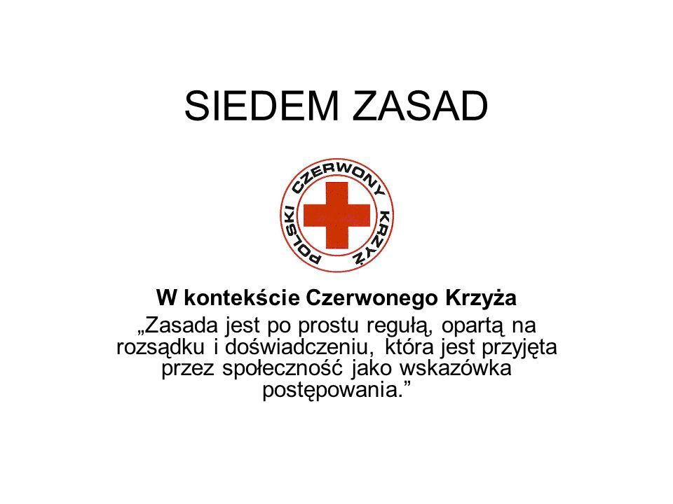 SIEDEM ZASAD W kontekście Czerwonego Krzyża Zasada jest po prostu regułą, opartą na rozsądku i doświadczeniu, która jest przyjęta przez społeczność ja