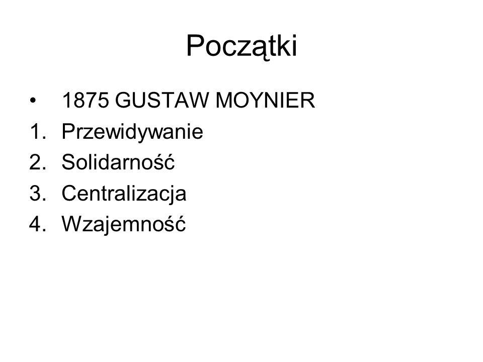 Początki 1875 GUSTAW MOYNIER 1.Przewidywanie 2.Solidarność 3.Centralizacja 4.Wzajemność